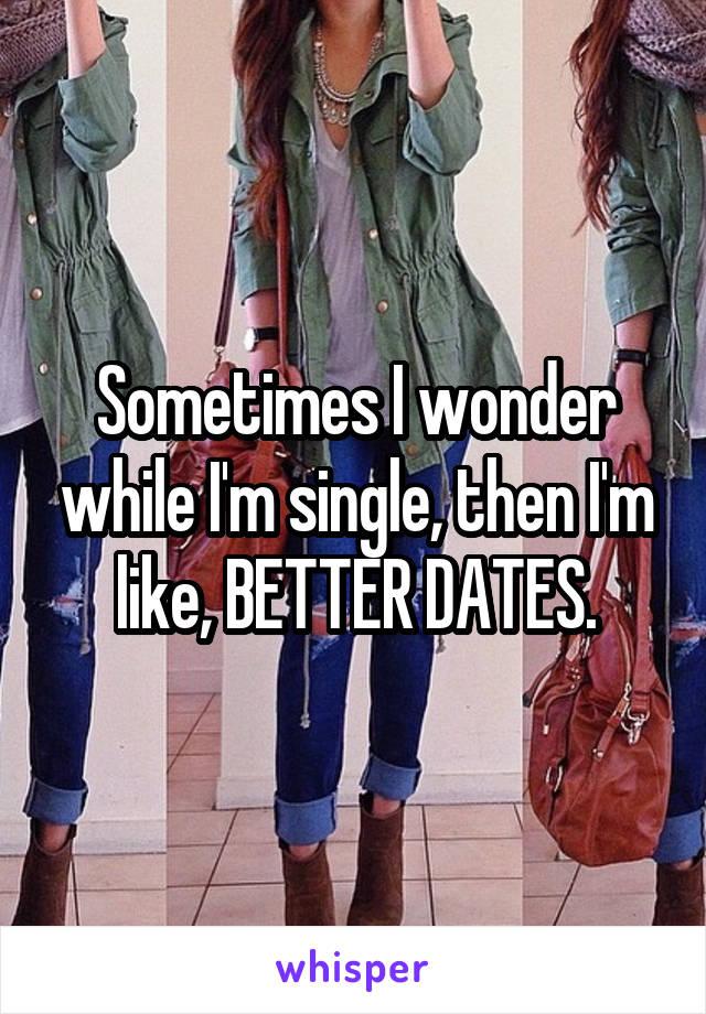 Sometimes I wonder while I'm single, then I'm like, BETTER DATES.