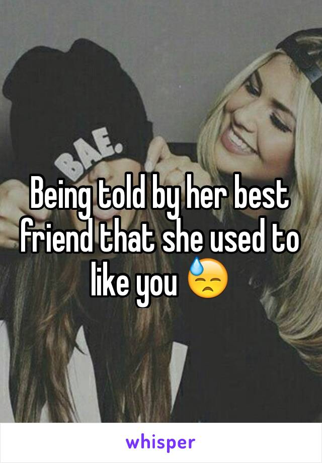 Being told by her best friend that she used to like you 😓