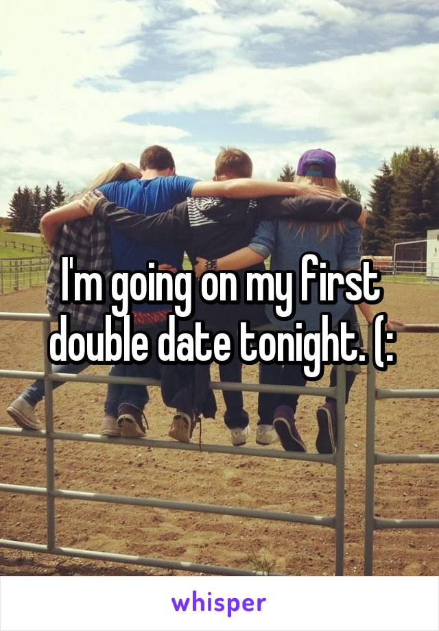 I'm going on my first double date tonight. (: