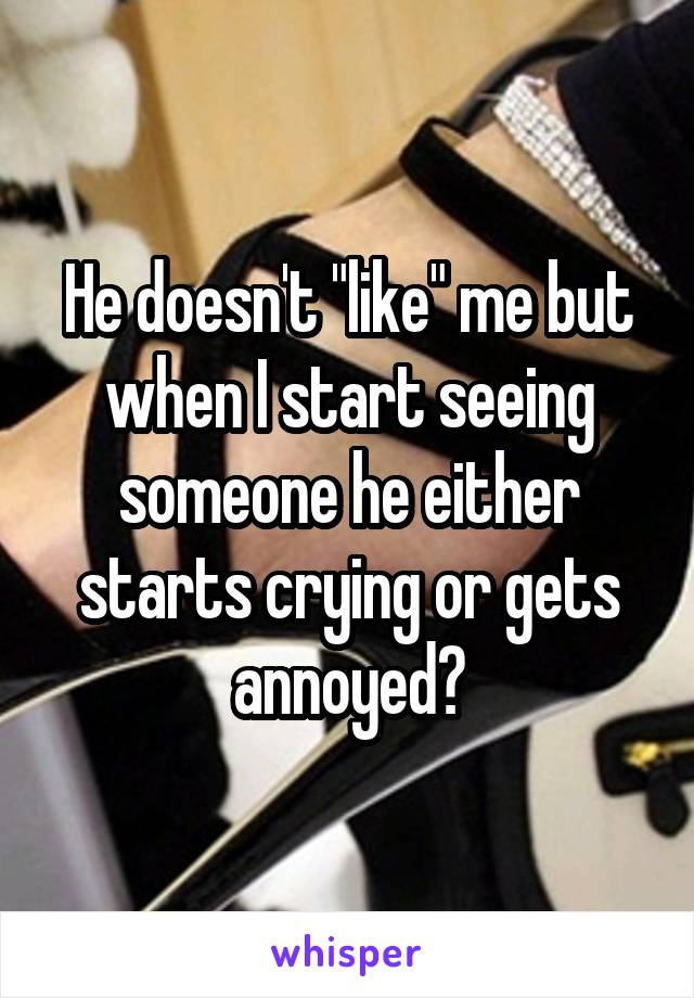 """He doesn't """"like"""" me but when I start seeing someone he either starts crying or gets annoyed?"""