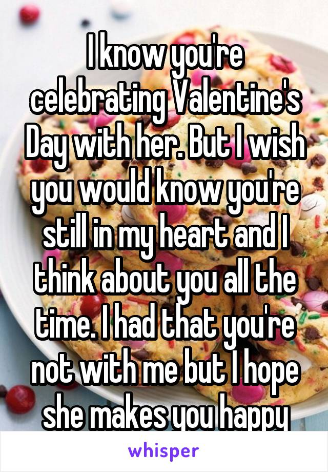 I know you're celebrating Valentine's Day with her. But I wish you would know you're still in my heart and I think about you all the time. I had that you're not with me but I hope she makes you happy
