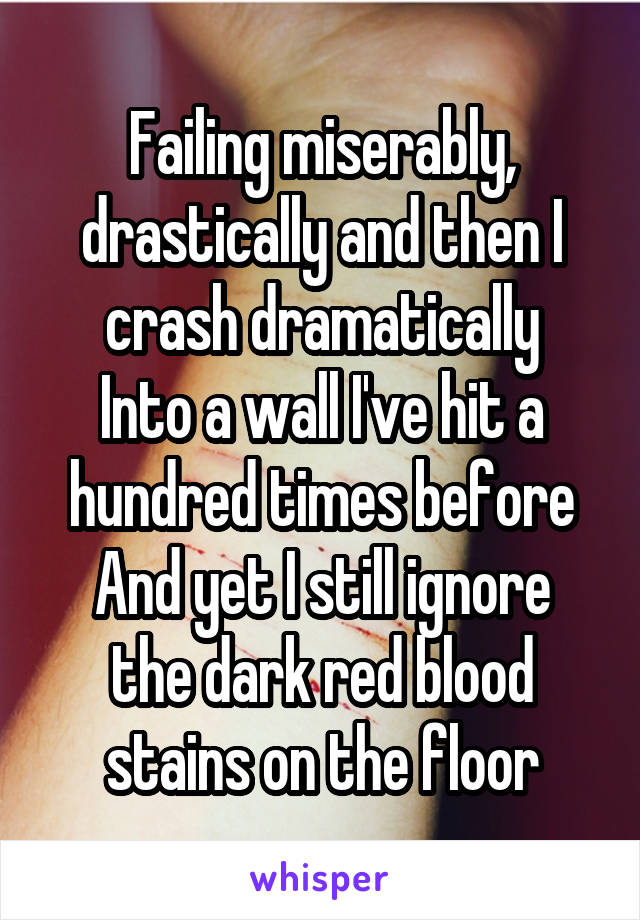 Failing miserably, drastically and then I crash dramatically Into a wall I've hit a hundred times before And yet I still ignore the dark red blood stains on the floor