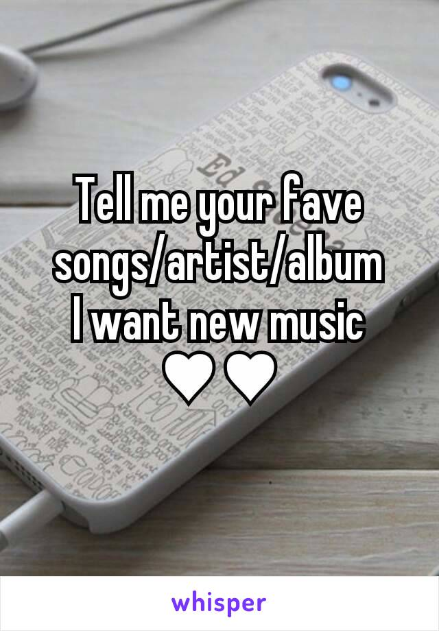 Tell me your fave songs/artist/album I want new music ♥♥