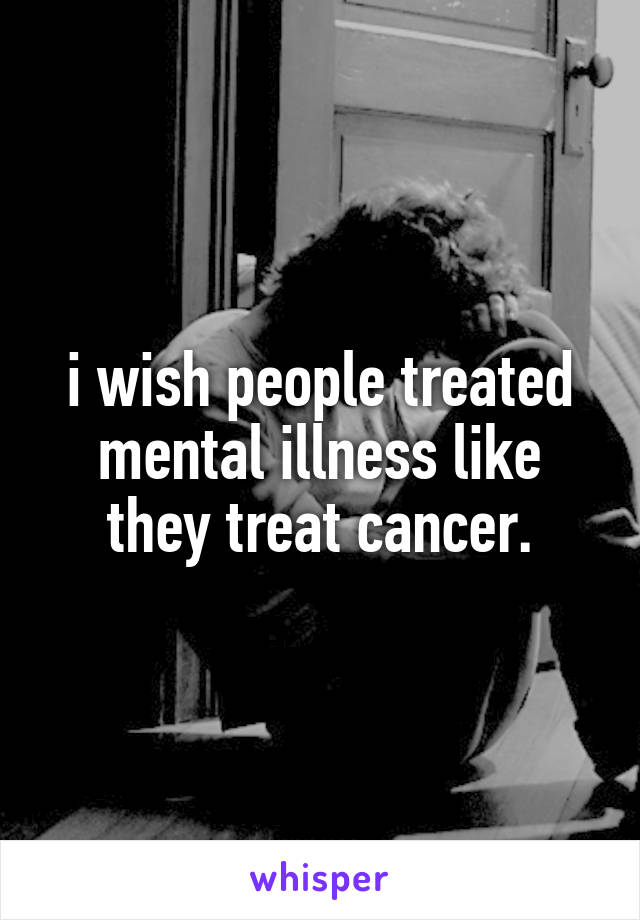 i wish people treated mental illness like they treat cancer.