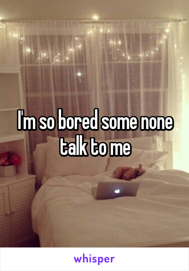 I'm so bored some none talk to me