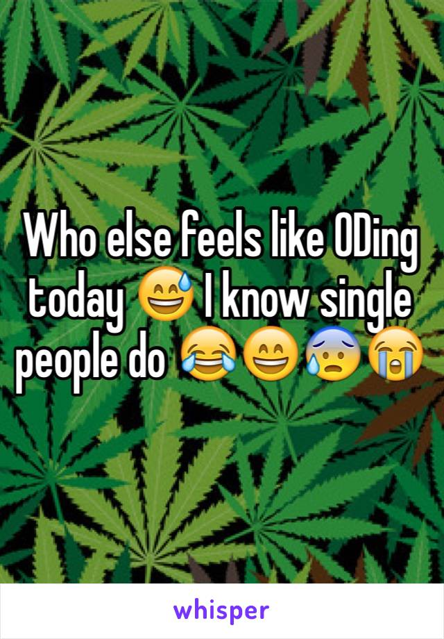 Who else feels like ODing today 😅 I know single people do 😂😄😰😭