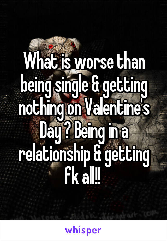 What is worse than being single & getting nothing on Valentine's Day ? Being in a relationship & getting fk all!!