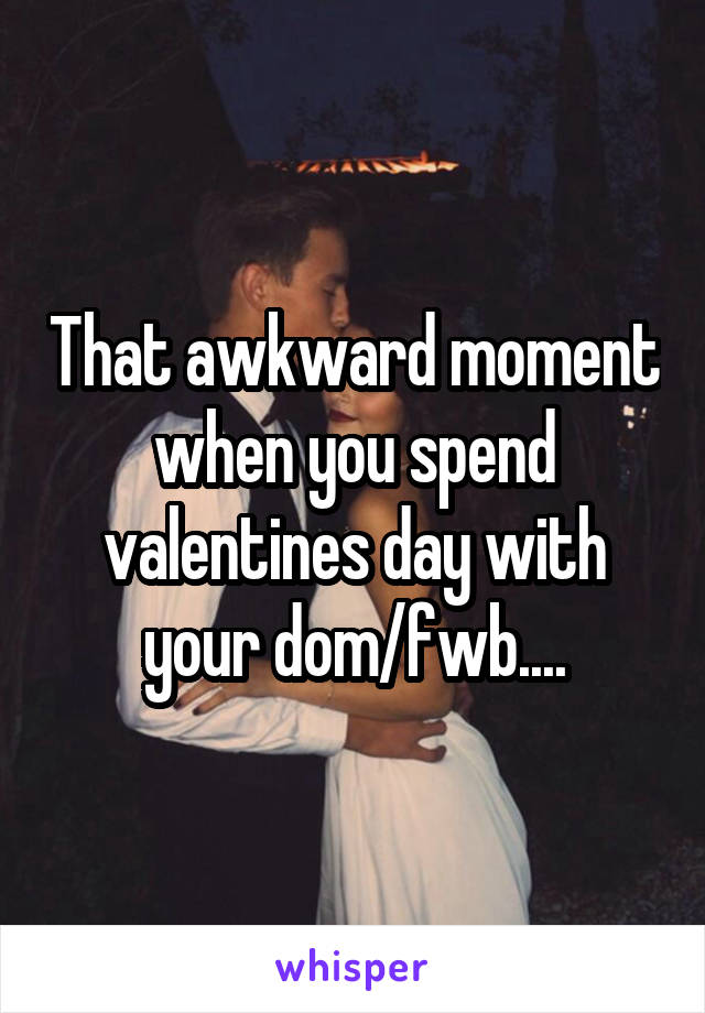 That awkward moment when you spend valentines day with your dom/fwb....