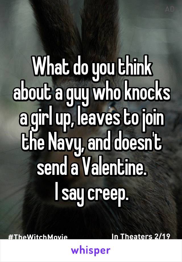 What do you think about a guy who knocks a girl up, leaves to join the Navy, and doesn't send a Valentine. I say creep.