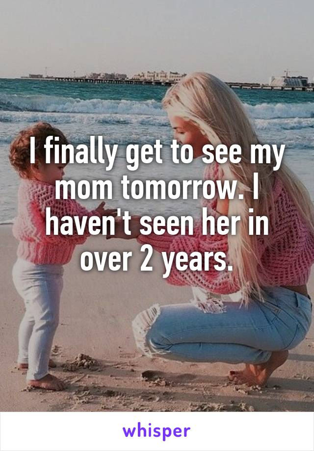 I finally get to see my mom tomorrow. I haven't seen her in over 2 years.