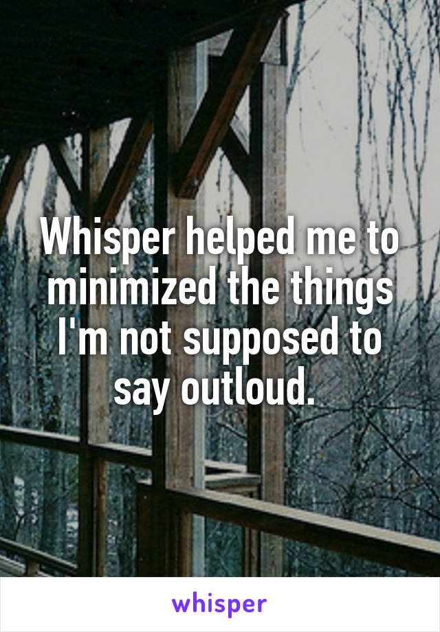 Whisper helped me to minimized the things I'm not supposed to say outloud.
