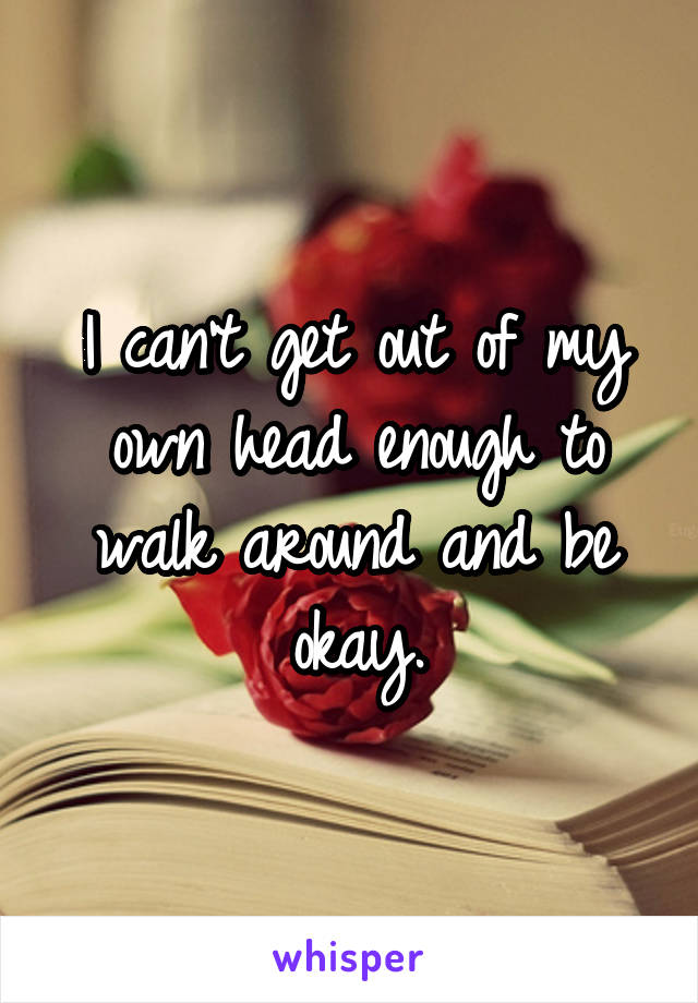 I can't get out of my own head enough to walk around and be okay.
