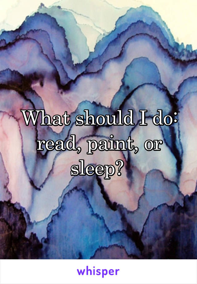 What should I do: read, paint, or sleep?
