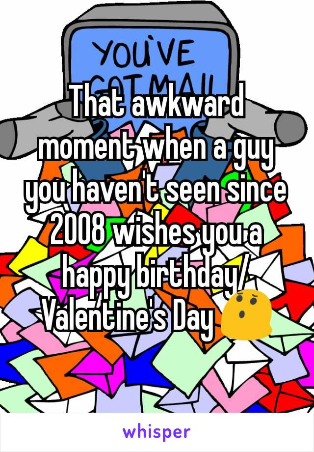 That awkward moment when a guy you haven't seen since 2008 wishes you a happy birthday/Valentine's Day 😯
