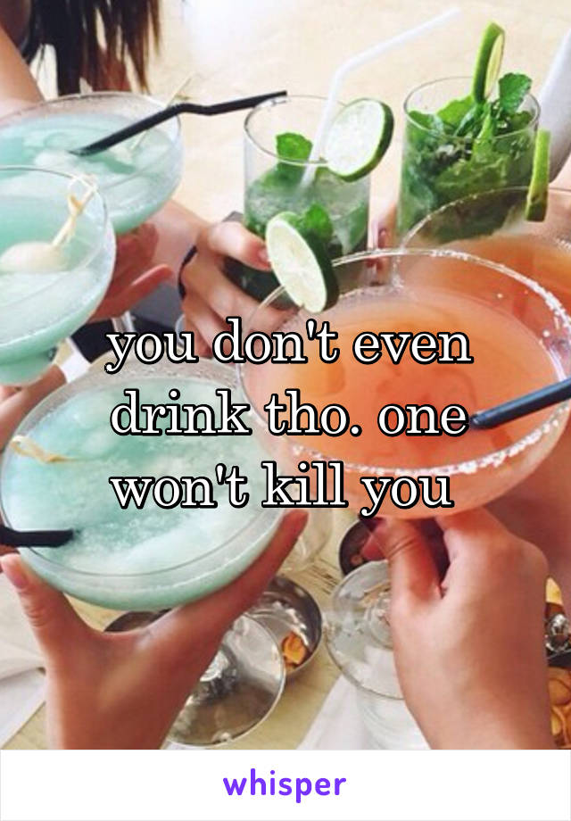 you don't even drink tho. one won't kill you