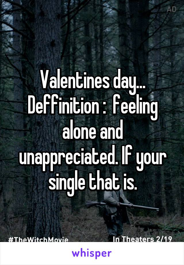 Valentines day... Deffinition :  feeling alone and unappreciated. If your single that is.