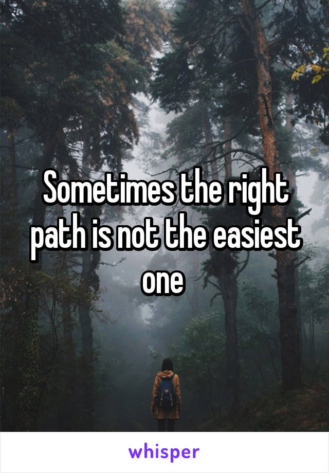 Sometimes the right path is not the easiest one