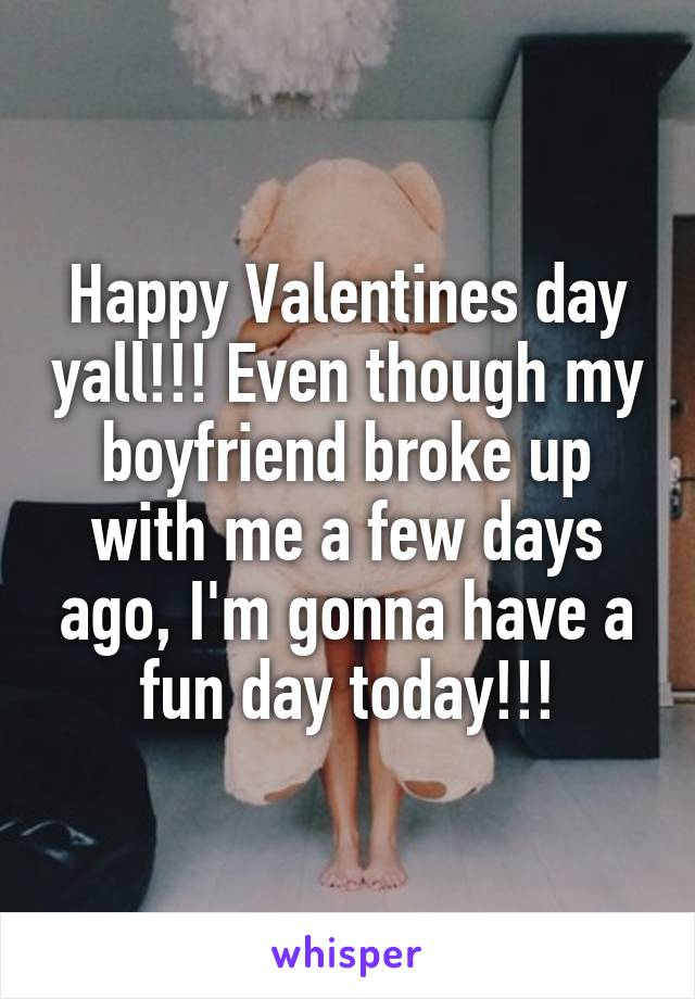 Happy Valentines day yall!!! Even though my boyfriend broke up with me a few days ago, I'm gonna have a fun day today!!!