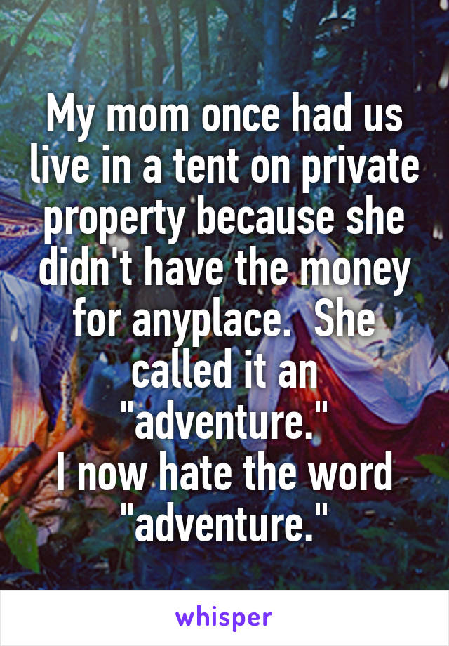 """My mom once had us live in a tent on private property because she didn't have the money for anyplace.  She called it an """"adventure."""" I now hate the word """"adventure."""""""
