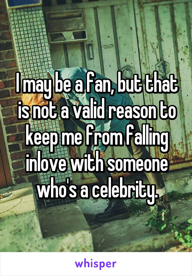 I may be a fan, but that is not a valid reason to keep me from falling inlove with someone who's a celebrity.