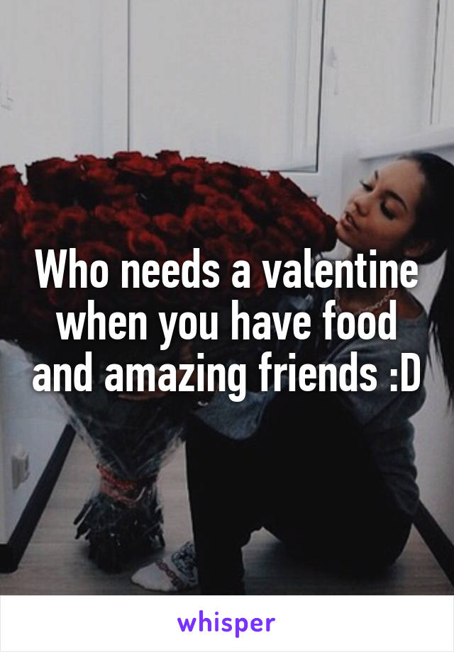 Who needs a valentine when you have food and amazing friends :D