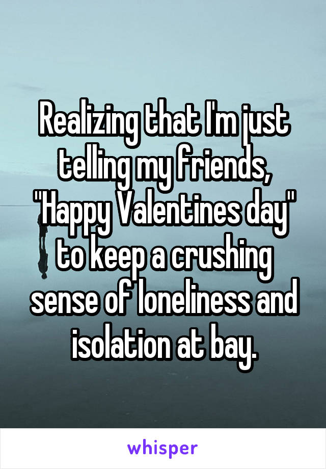 """Realizing that I'm just telling my friends, """"Happy Valentines day"""" to keep a crushing sense of loneliness and isolation at bay."""