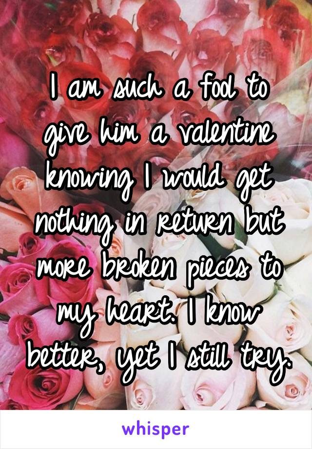 I am such a fool to give him a valentine knowing I would get nothing in return but more broken pieces to my heart. I know better, yet I still try.