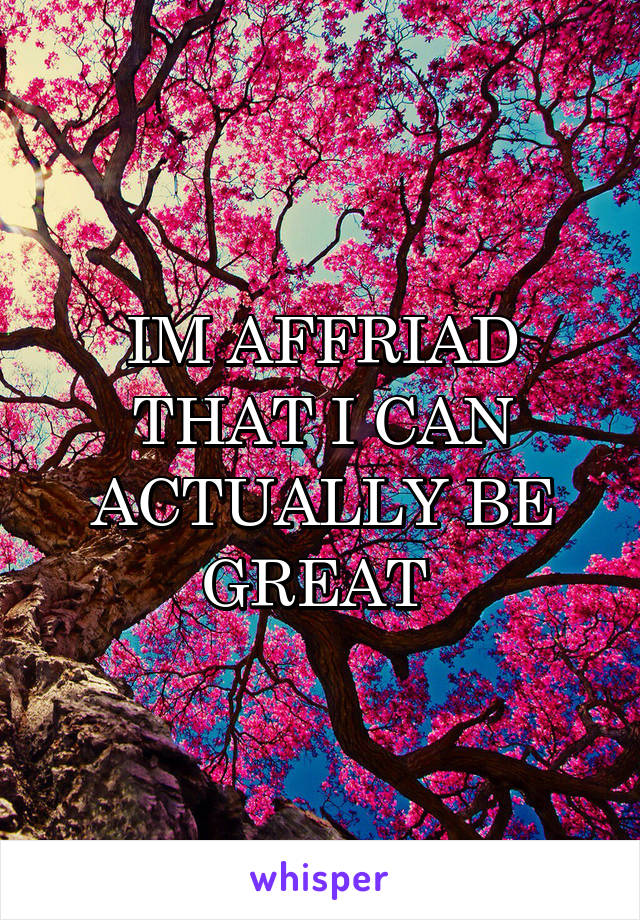IM AFFRIAD THAT I CAN ACTUALLY BE GREAT