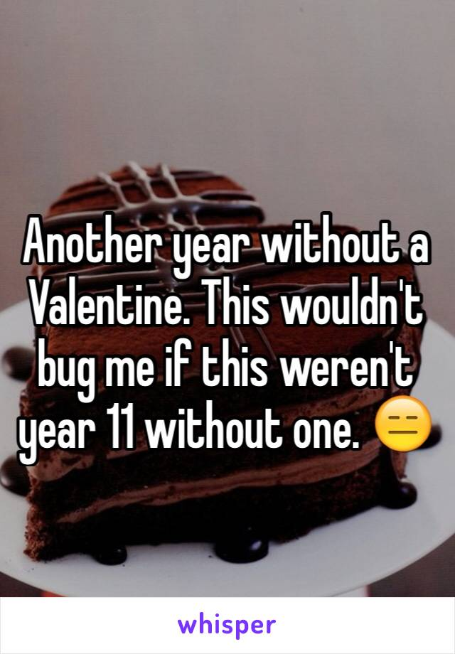 Another year without a Valentine. This wouldn't bug me if this weren't year 11 without one. 😑