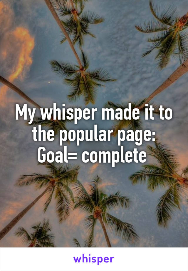 My whisper made it to the popular page: Goal= complete
