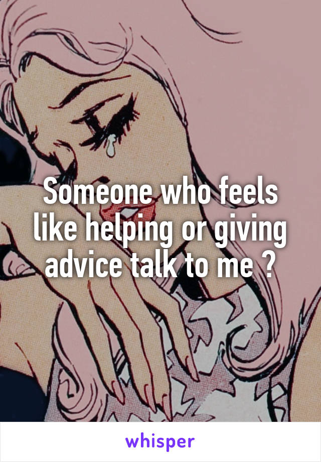 Someone who feels like helping or giving advice talk to me ?