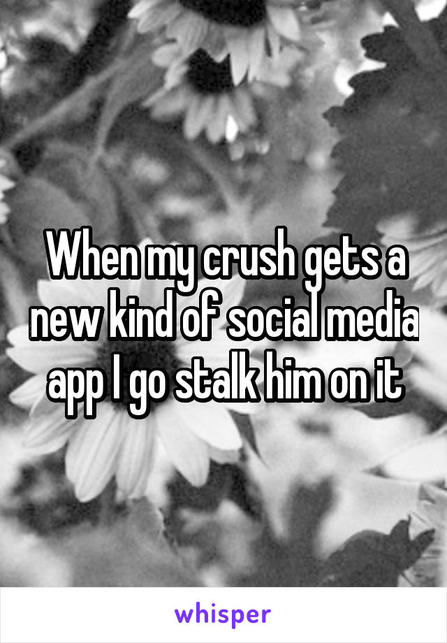 When my crush gets a new kind of social media app I go stalk him on it