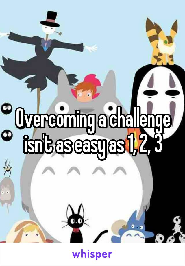 Overcoming a challenge isn't as easy as 1, 2, 3