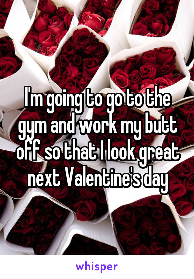 I'm going to go to the gym and work my butt off so that I look great next Valentine's day