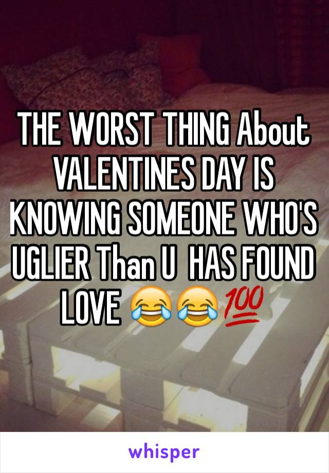 THE WORST THING About VALENTINES DAY IS KNOWING SOMEONE WHO'S UGLIER Than U  HAS FOUND LOVE 😂😂💯