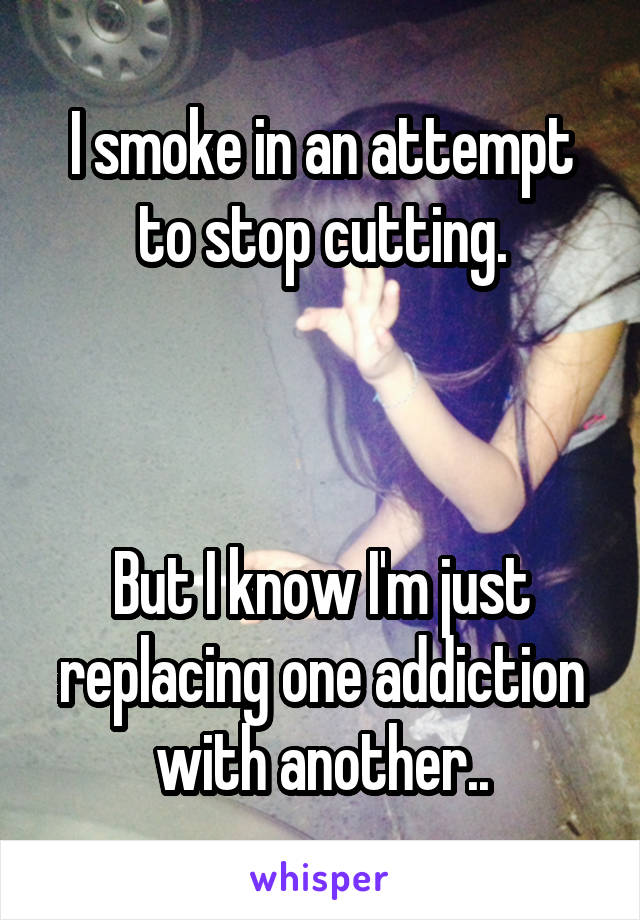 I smoke in an attempt to stop cutting.    But I know I'm just replacing one addiction with another..