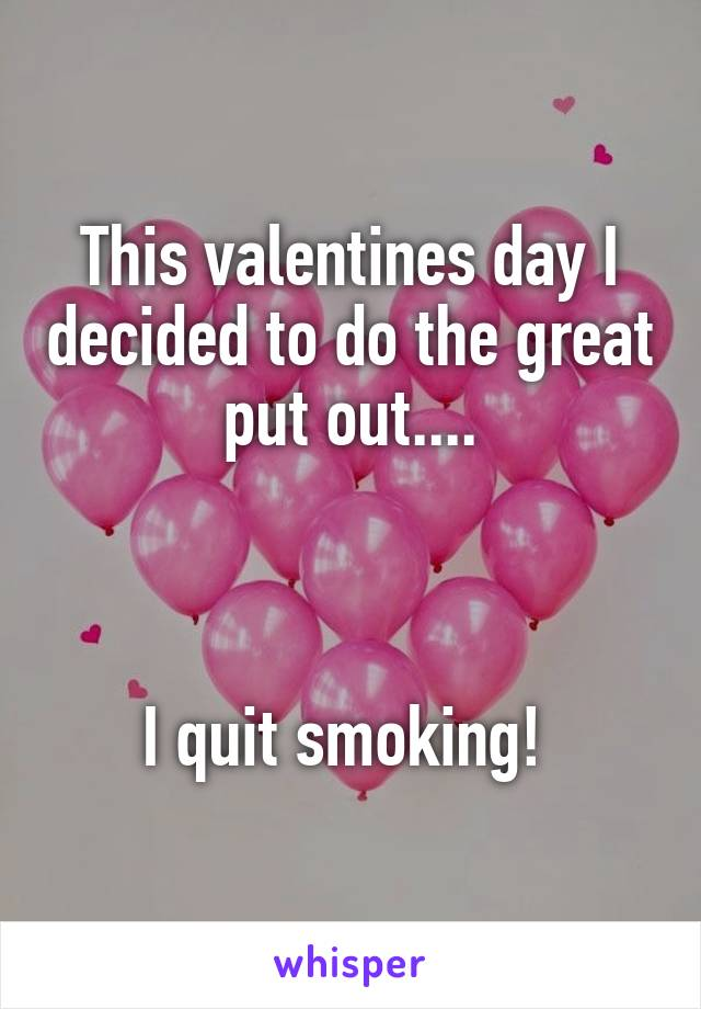 This valentines day I decided to do the great put out....    I quit smoking!