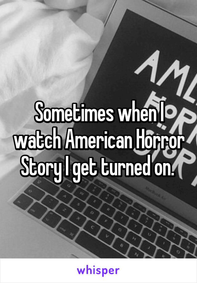 Sometimes when I watch American Horror Story I get turned on.
