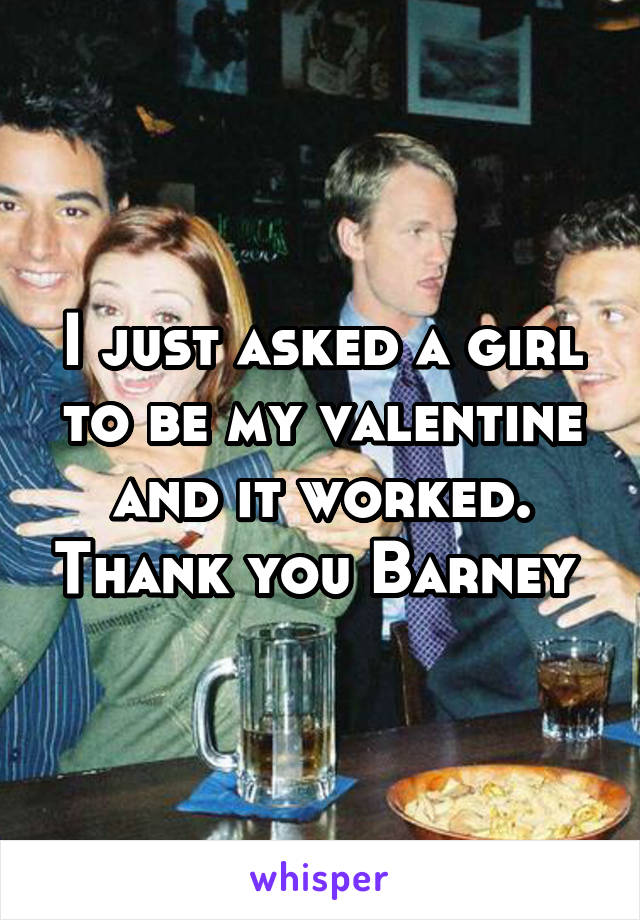 I just asked a girl to be my valentine and it worked. Thank you Barney