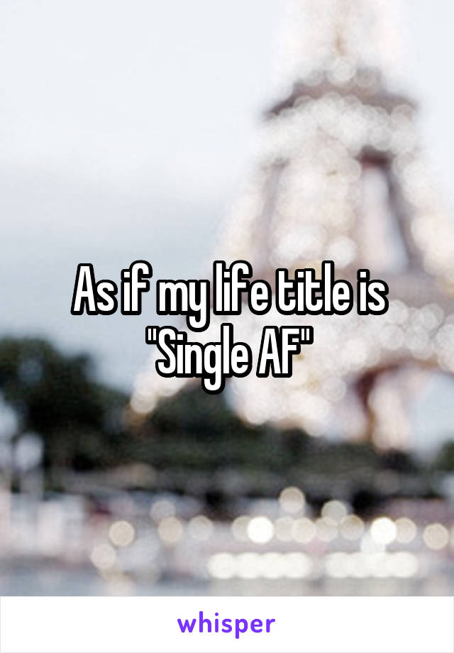 As if my life title is ''Single AF''