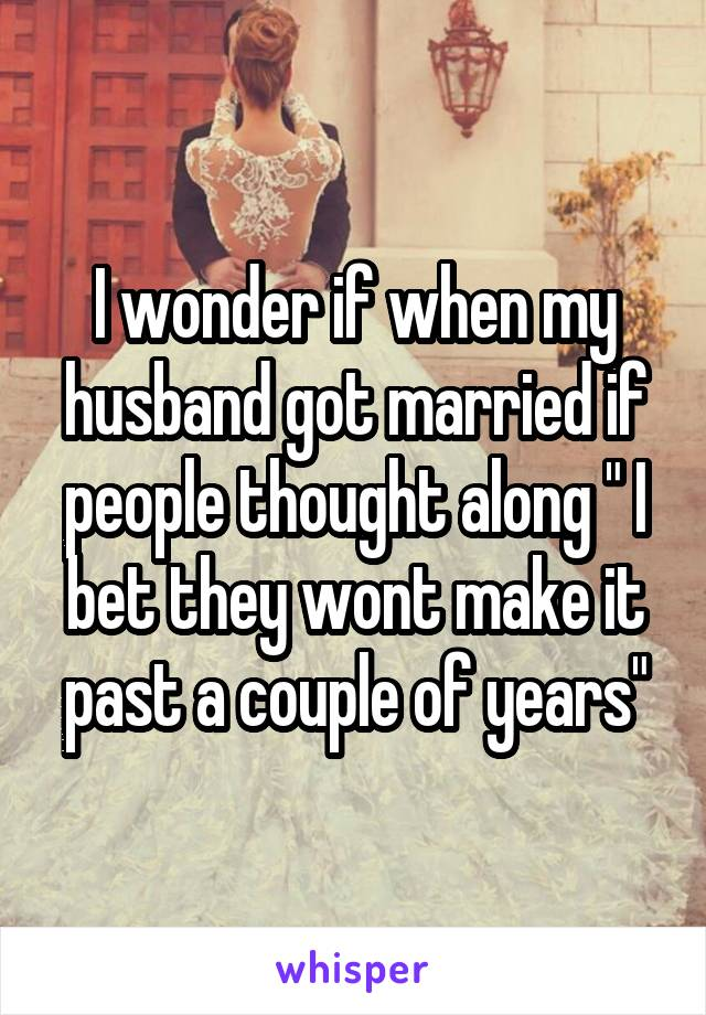 """I wonder if when my husband got married if people thought along """" I bet they wont make it past a couple of years"""""""