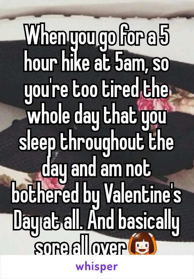 When you go for a 5 hour hike at 5am, so you're too tired the whole day that you sleep throughout the day and am not bothered by Valentine's Day at all. And basically sore all over🙆