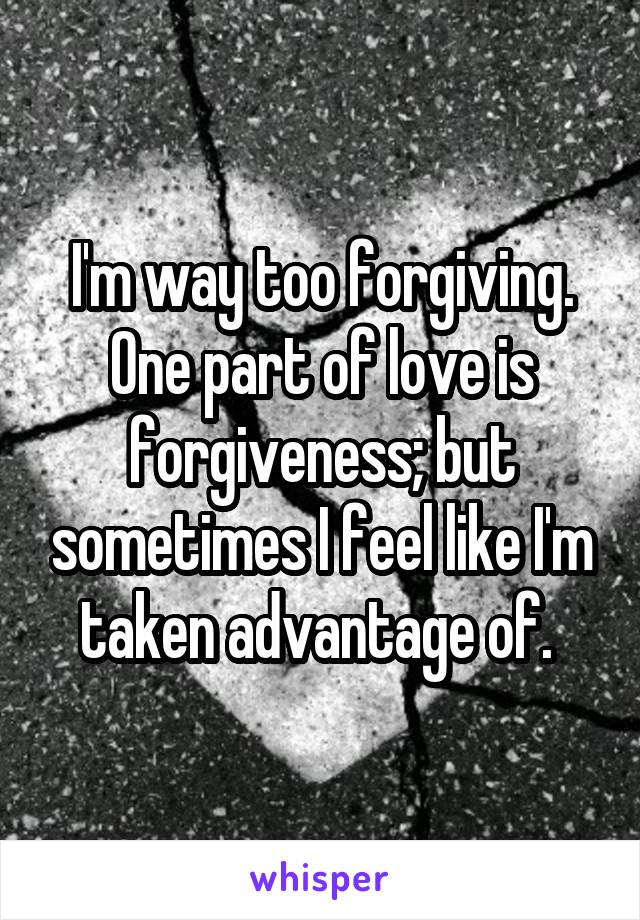 I'm way too forgiving. One part of love is forgiveness; but sometimes I feel like I'm taken advantage of.