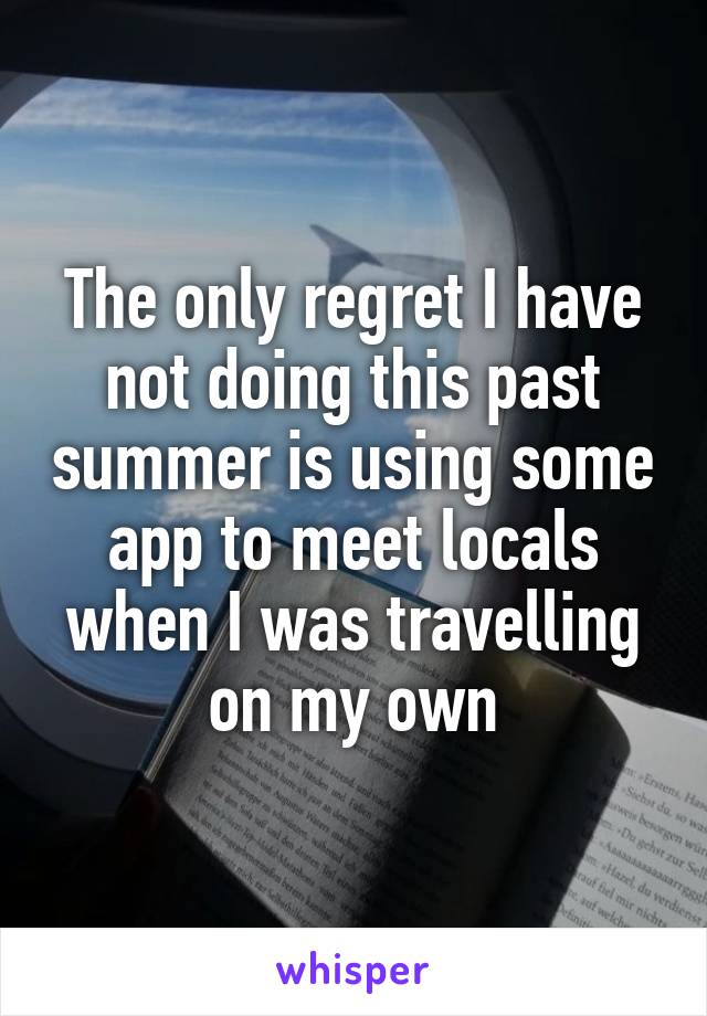 The only regret I have not doing this past summer is using some app to meet locals when I was travelling on my own
