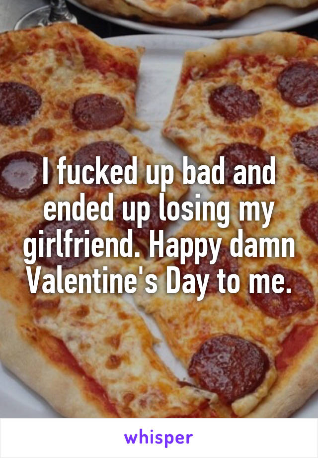 I fucked up bad and ended up losing my girlfriend. Happy damn Valentine's Day to me.