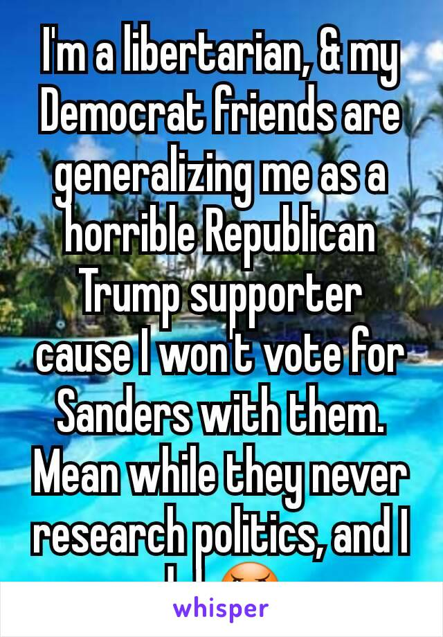 I'm a libertarian, & my Democrat friends are generalizing me as a horrible Republican Trump supporter cause I won't vote for Sanders with them. Mean while they never research politics, and I do! 😠