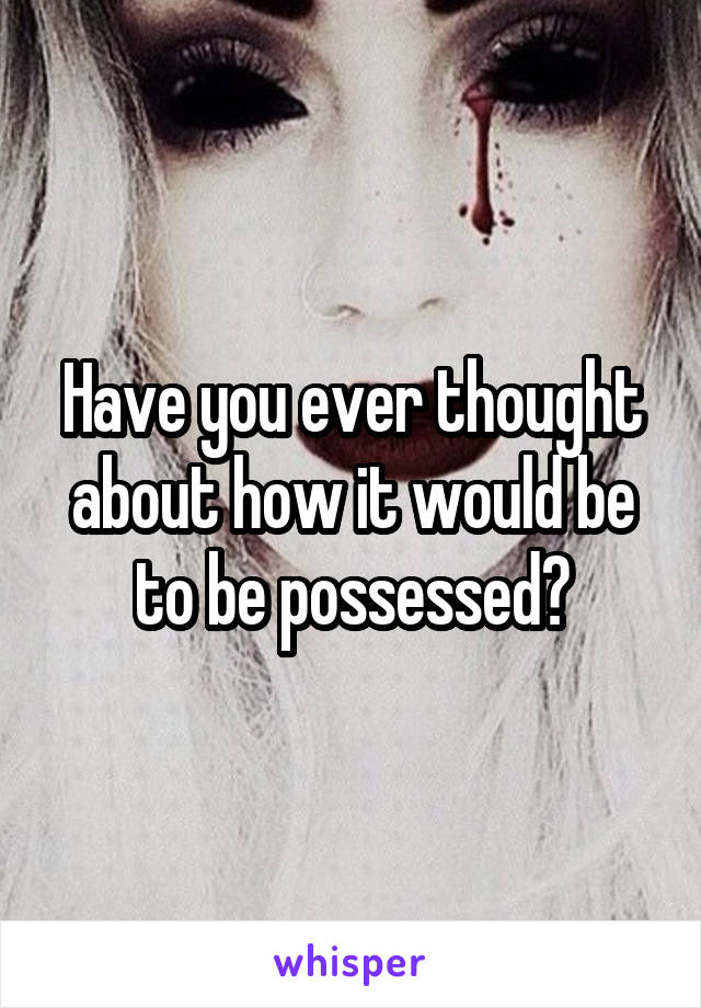 Have you ever thought about how it would be to be possessed?