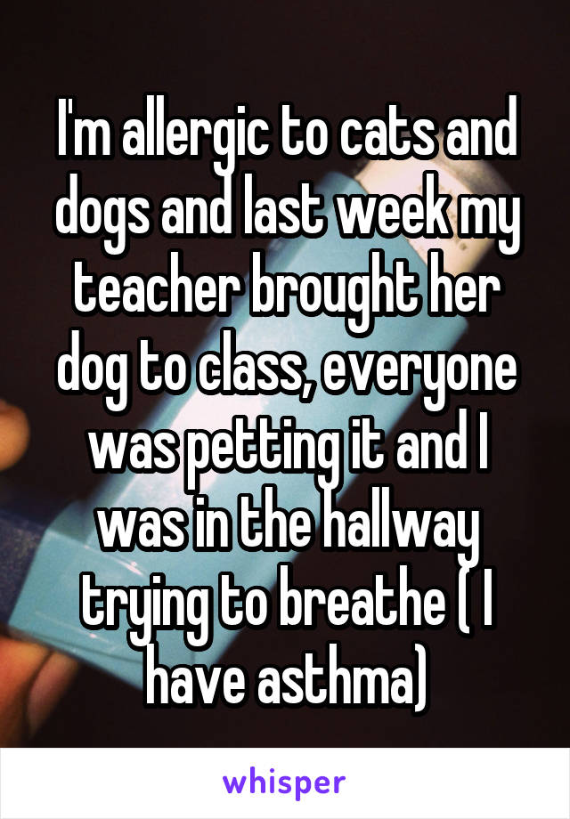 I'm allergic to cats and dogs and last week my teacher brought her dog to class, everyone was petting it and I was in the hallway trying to breathe ( I have asthma)