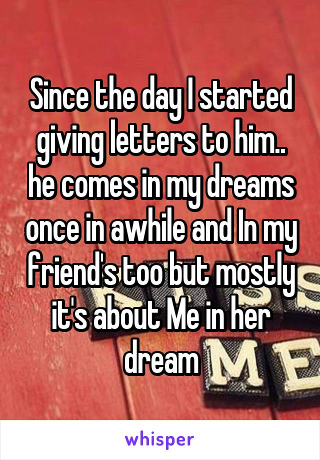 Since the day I started giving letters to him.. he comes in my dreams once in awhile and In my friend's too but mostly it's about Me in her dream