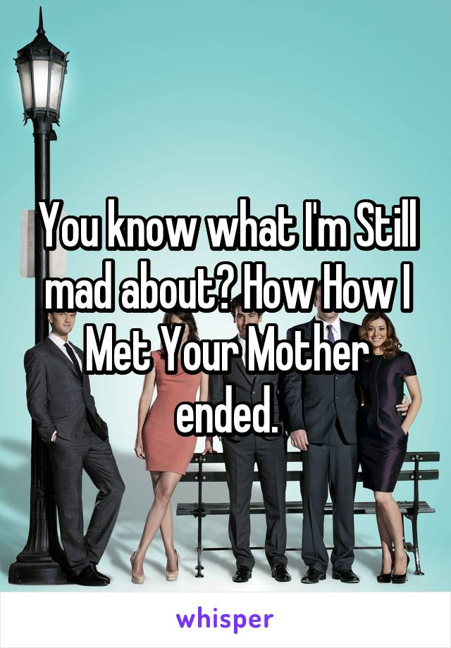 You know what I'm Still mad about? How How I Met Your Mother ended.